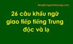 26 câu khẩu ngữ giao tiếp tiếng Trung độc và lạ
