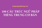 100 cấu trúc ngữ pháp tiếng Trung cơ bản