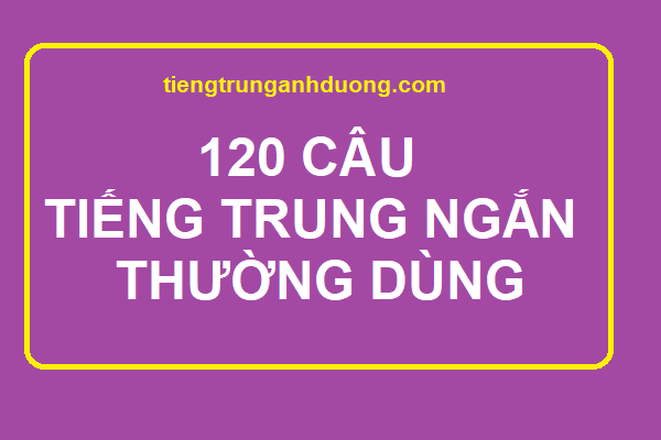 120 CÂU TIẾNG TRUNG NGẮN THƯỜNG DÙNG HÀNG NGÀY
