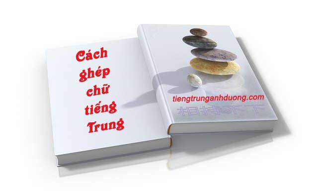 Tìm hiểu cách ghép chữ trong tiếng Trung Quốc
