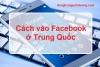 Cách vào Facebook ở Trung Quốc