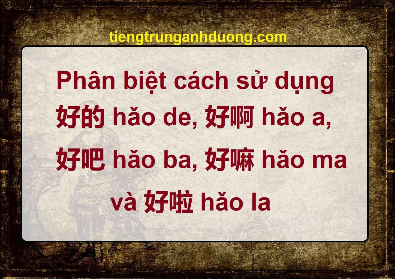 Phân biệt cách sử dụng 好的 hǎo de, 好啊 hǎo a, 好吧 hǎo ba, 好嘛 hǎo ma, 好啦 hǎo la