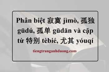 Phân biệt 寂寞 jìmò, 孤独 gūdú, 孤单 gūdān và cặp từ 特别 tèbié, 尤其 yóuqí